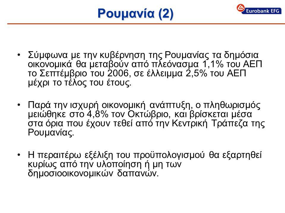Ρουμανία (2) •Σύμφωνα με την κυβέρνηση της Ρουμανίας τα δημόσια οικονομικά θα μεταβούν από πλεόνασμα 1,1% του ΑΕΠ το Σεπτέμβριο του 2006, σε έλλειμμα 2,5% του ΑΕΠ μέχρι το τέλος του έτους.