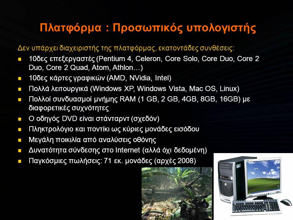 Πλατφόρμα : Προσωπικός υπολογιστής Δεν υπάρχει διαχειριστής της πλατφόρμας, εκατοντάδες συνθέσεις:  10δες επεξεργαστές (Pentium 4, Celeron, Core Solo, Core Duo, Core 2 Duo, Core 2 Quad, Atom, Athlon…)  10δες κάρτες γραφικών (AMD, NVidia, Intel)  Πολλά λειτουργικά (Windows XP, Windows Vista, Mac OS, Linux)  Πολλοί συνδυασμοί μνήμης RAM (1 GB, 2 GB, 4GB, 8GB, 16GB) με διαφορετικές συχνότητες  Ο οδηγός DVD είναι στάνταρντ (σχεδόν)  Πληκτρολόγιο και ποντίκι ως κύριες μονάδες εισόδου  Μεγάλη ποικιλία από αναλύσεις οθόνης  Δυνατότητα σύνδεσης στο Internet (αλλά όχι δεδομένη)  Παγκόσμιες πωλήσεις: 71 εκ.