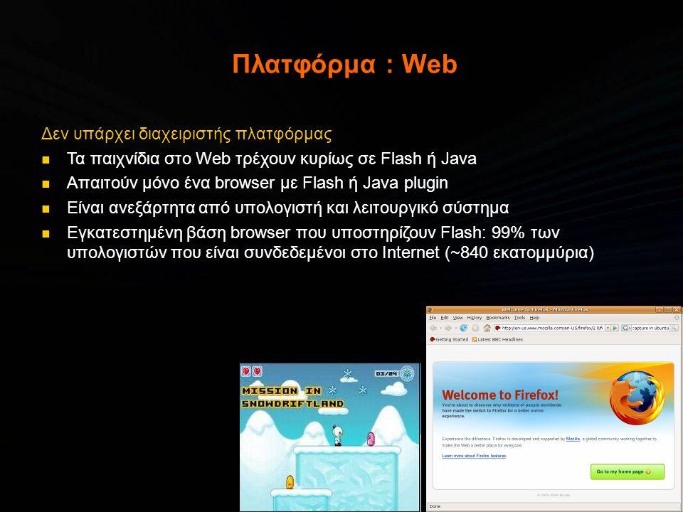 Πλατφόρμα : Web Δεν υπάρχει διαχειριστής πλατφόρμας  Τα παιχνίδια στο Web τρέχουν κυρίως σε Flash ή Java  Απαιτούν μόνο ένα browser με Flash ή Java plugin  Είναι ανεξάρτητα από υπολογιστή και λειτουργικό σύστημα  Εγκατεστημένη βάση browser που υποστηρίζουν Flash: 99% των υπολογιστών που είναι συνδεδεμένοι στο Internet (~840 εκατομμύρια)