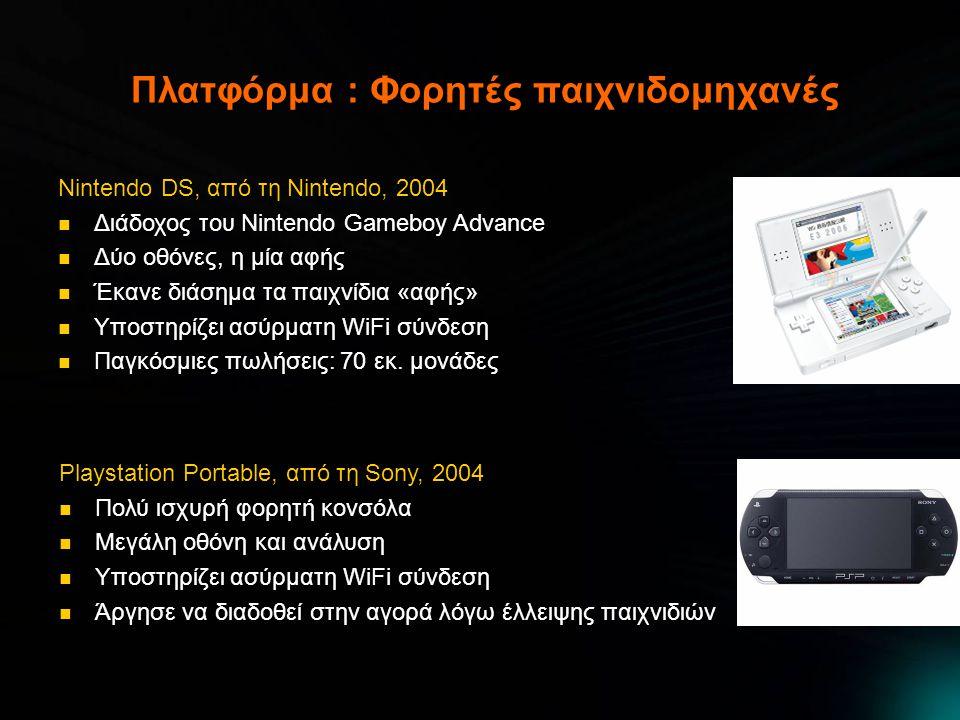 Πλατφόρμα : Φορητές παιχνιδομηχανές Nintendo DS, από τη Nintendo, 2004  Διάδοχος του Nintendo Gameboy Advance  Δύο οθόνες, η μία αφής  Έκανε διάσημα τα παιχνίδια «αφής»  Υποστηρίζει ασύρματη WiFi σύνδεση  Παγκόσμιες πωλήσεις: 70 εκ.