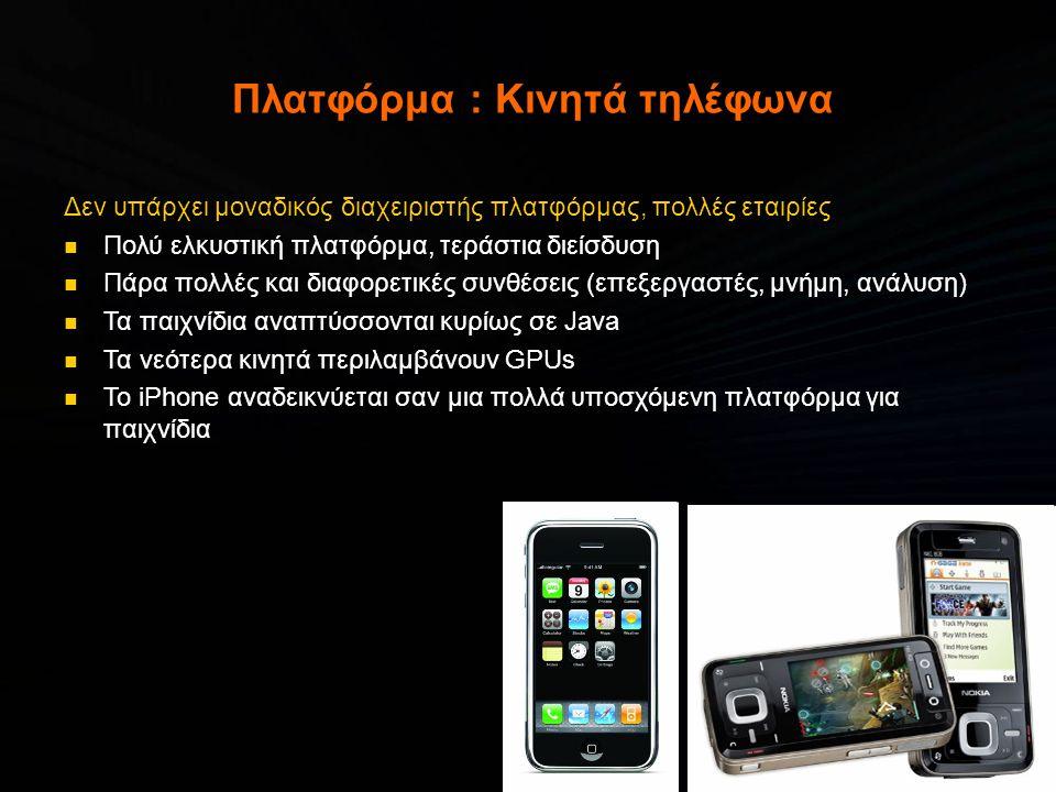 Πλατφόρμα : Κινητά τηλέφωνα Δεν υπάρχει μοναδικός διαχειριστής πλατφόρμας, πολλές εταιρίες  Πολύ ελκυστική πλατφόρμα, τεράστια διείσδυση  Πάρα πολλές και διαφορετικές συνθέσεις (επεξεργαστές, μνήμη, ανάλυση)  Τα παιχνίδια αναπτύσσονται κυρίως σε Java  Τα νεότερα κινητά περιλαμβάνουν GPUs  Το iPhone αναδεικνύεται σαν μια πολλά υποσχόμενη πλατφόρμα για παιχνίδια
