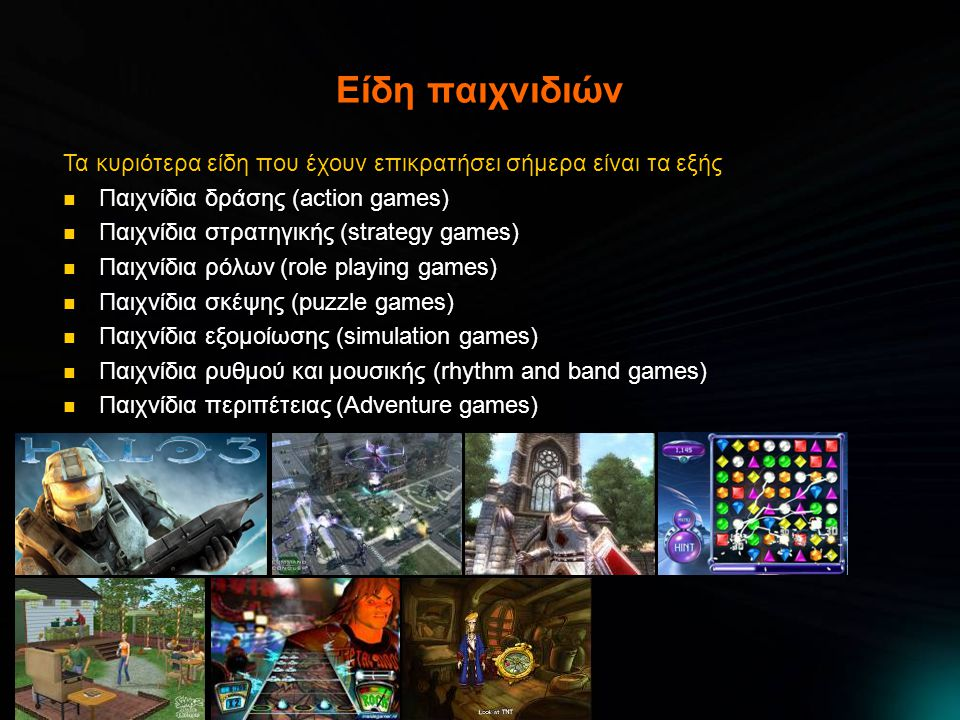 Είδη παιχνιδιών Τα κυριότερα είδη που έχουν επικρατήσει σήμερα είναι τα εξής  Παιχνίδια δράσης (action games)  Παιχνίδια στρατηγικής (strategy games)  Παιχνίδια ρόλων (role playing games)  Παιχνίδια σκέψης (puzzle games)  Παιχνίδια εξομοίωσης (simulation games)  Παιχνίδια ρυθμού και μουσικής (rhythm and band games)  Παιχνίδια περιπέτειας (Adventure games)