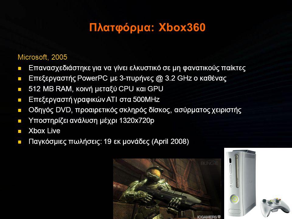 Πλατφόρμα: Xbox360 Microsoft, 2005  Επανασχεδιάστηκε για να γίνει ελκυστικό σε μη φανατικούς παίκτες  Επεξεργαστής PowerPC με 3-πυρήνες @ 3.2 GHz ο καθένας  512 MB RAM, κοινή μεταξύ CPU και GPU  Επεξεργαστή γραφικών ATI στα 500MHz  Οδηγός DVD, προαιρετικός σκληρός δίσκος, ασύρματος χειριστής  Υποστηρίζει ανάλυση μέχρι 1320x720p  Xbox Live  Παγκόσμιες πωλήσεις: 19 εκ μονάδες (April 2008)