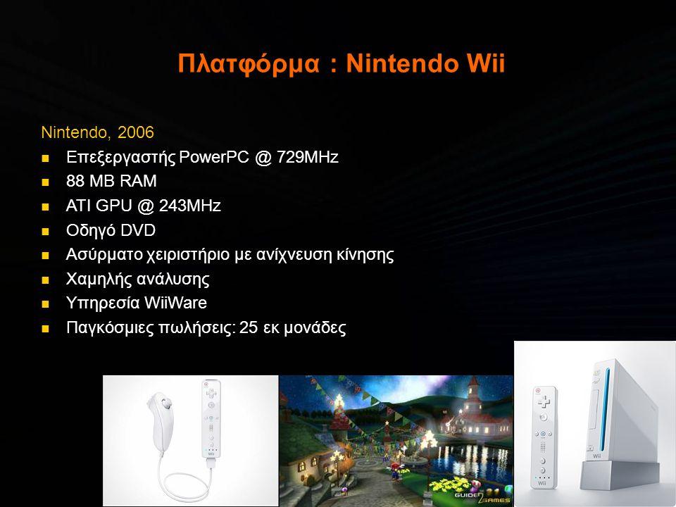 Πλατφόρμα : Nintendo Wii Nintendo, 2006  Επεξεργαστής PowerPC @ 729MHz  88 MB RAM  ATI GPU @ 243MHz  Οδηγό DVD  Ασύρματο χειριστήριο με ανίχνευση κίνησης  Χαμηλής ανάλυσης  Υπηρεσία WiiWare  Παγκόσμιες πωλήσεις: 25 εκ μονάδες