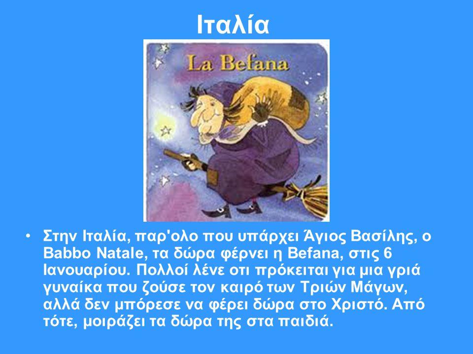 Ιταλία •Στην Ιταλία, παρ'ολο που υπάρχει Άγιος Βασίλης, ο Babbo Natale, τα δώρα φέρνει η Befana, στις 6 Ιανουαρίου. Πολλοί λένε οτι πρόκειται για μια