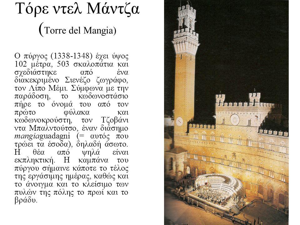 Τόρε ντελ Μάντζα ( Torre del Mangia) Ο πύργος (1338-1348) έχει ύψος 102 μέτρα, 503 σκαλοπάτια και σχεδιάστηκε από ένα διακεκριμένο Σιενέζο ζωγράφο, το