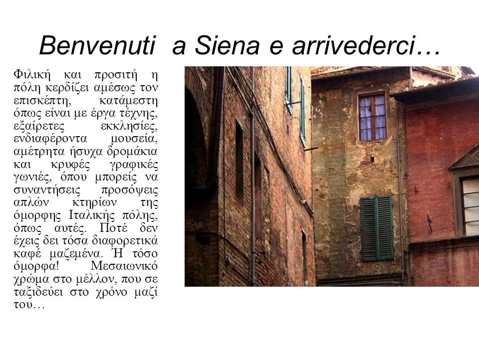 Benvenuti a Siena e arrivederci… Φιλική και προσιτή η πόλη κερδίζει αμέσως τον επισκέπτη, κατάμεστη όπως είναι με έργα τέχνης, εξαίρετες εκκλησίες, εν