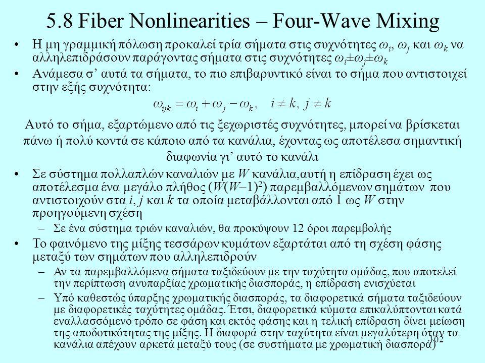 102 5.8 Fiber Nonlinearities – Four-Wave Mixing •Η μη γραμμική πόλωση προκαλεί τρία σήματα στις συχνότητες ω i, ω j και ω k να αλληλεπιδράσουν παράγοντας σήματα στις συχνότητες ω i ±ω j ±ω k •Ανάμεσα σ' αυτά τα σήματα, το πιο επιβαρυντικό είναι το σήμα που αντιστοιχεί στην εξής συχνότητα: Αυτό το σήμα, εξαρτώμενο από τις ξεχωριστές συχνότητες, μπορεί να βρίσκεται πάνω ή πολύ κοντά σε κάποιο από τα κανάλια, έχοντας ως αποτέλεσα σημαντική διαφωνία γι' αυτό το κανάλι •Σε σύστημα πολλαπλών καναλιών με W κανάλια,αυτή η επίδραση έχει ως αποτέλεσμα ένα μεγάλο πλήθος (W(W–1) 2 ) παρεμβαλλόμενων σημάτων που αντιστοιχούν στα i, j και k τα οποία μεταβάλλονται από 1 ως W στην προηγούμενη σχέση –Σε ένα σύστημα τριών καναλιών, θα προκύψουν 12 όροι παρεμβολής •Το φαινόμενο της μίξης τεσσάρων κυμάτων εξαρτάται από τη σχέση φάσης μεταξύ των σημάτων που αλληλεπιδρούν –Αν τα παρεμβαλλόμενα σήματα ταξιδεύουν με την ταχύτητα ομάδας, που αποτελεί την περίπτωση ανυπαρξίας χρωματικής διασποράς, η επίδραση ενισχύεται –Υπό καθεστώς ύπαρξης χρωματικής διασποράς, τα διαφορετικά σήματα ταξιδεύουν με διαφορετικές ταχύτητες ομάδας.