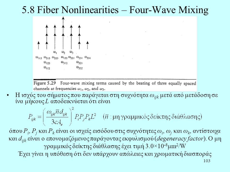 103 5.8 Fiber Nonlinearities – Four-Wave Mixing •Η ισχύς του σήματος που παράγεται στη συχνότητα ω ijk μετά από μετάδοση σε ίνα μήκους L αποδεικνύεται ότι είναι όπου P i, P j και P k είναι οι ισχείς εισόδου στις συχνότητες ω i, ω j και ω k, αντίστοιχα και d ijk είναι ο επονομαζόμενος παράγοντας εκφυλισμού (degeneracy factor).