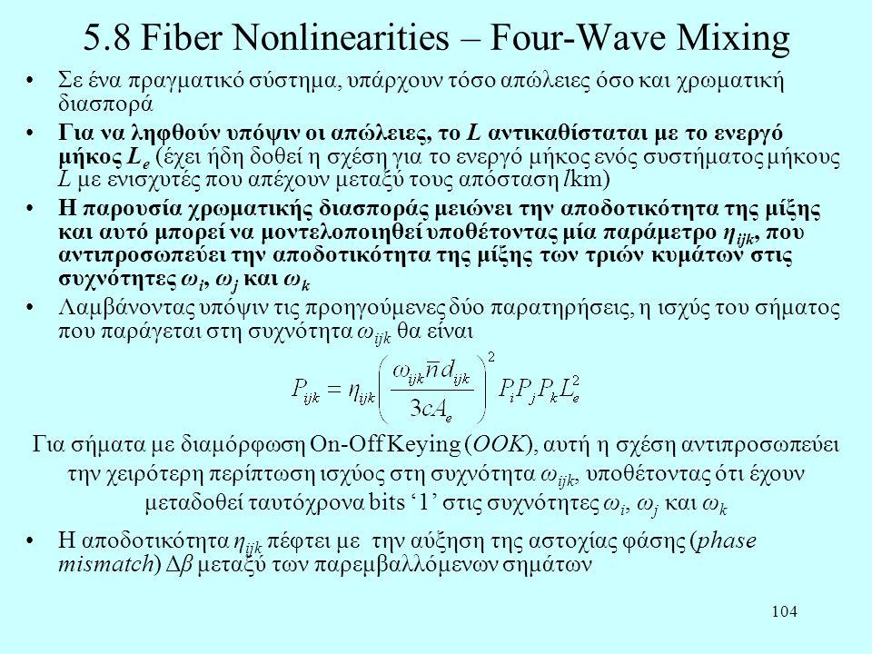 104 5.8 Fiber Nonlinearities – Four-Wave Mixing •Σε ένα πραγματικό σύστημα, υπάρχουν τόσο απώλειες όσο και χρωματική διασπορά •Για να ληφθούν υπόψιν οι απώλειες, το L αντικαθίσταται με το ενεργό μήκος L e (έχει ήδη δοθεί η σχέση για το ενεργό μήκος ενός συστήματος μήκους L με ενισχυτές που απέχουν μεταξύ τους απόσταση lkm) •Η παρουσία χρωματικής διασποράς μειώνει την αποδοτικότητα της μίξης και αυτό μπορεί να μοντελοποιηθεί υποθέτοντας μία παράμετρο η ijk, που αντιπροσωπεύει την αποδοτικότητα της μίξης των τριών κυμάτων στις συχνότητες ω i, ω j και ω k •Λαμβάνοντας υπόψιν τις προηγούμενες δύο παρατηρήσεις, η ισχύς του σήματος που παράγεται στη συχνότητα ω ijk θα είναι Για σήματα με διαμόρφωση On-Off Keying (ΟΟΚ), αυτή η σχέση αντιπροσωπεύει την χειρότερη περίπτωση ισχύος στη συχνότητα ω ijk, υποθέτοντας ότι έχουν μεταδοθεί ταυτόχρονα bits '1' στις συχνότητες ω i, ω j και ω k •Η αποδοτικότητα η ijk πέφτει με την αύξηση της αστοχίας φάσης (phase mismatch) Δβ μεταξύ των παρεμβαλλόμενων σημάτων