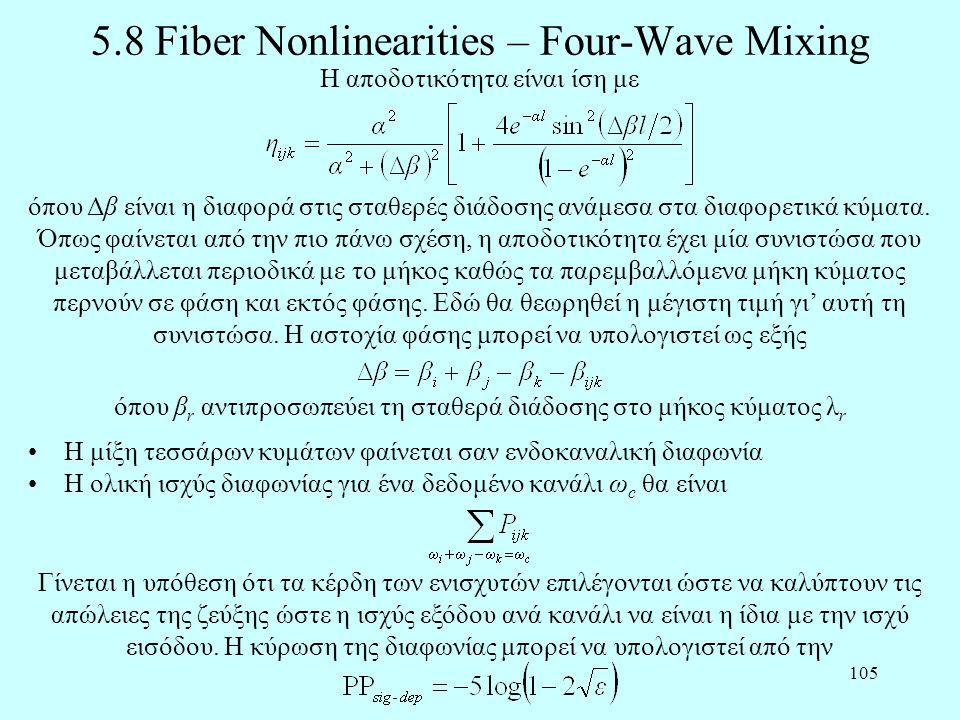 105 5.8 Fiber Nonlinearities – Four-Wave Mixing •Η μίξη τεσσάρων κυμάτων φαίνεται σαν ενδοκαναλική διαφωνία •Η ολική ισχύς διαφωνίας για ένα δεδομένο κανάλι ω c θα είναι Η αποδοτικότητα είναι ίση με όπου Δβ είναι η διαφορά στις σταθερές διάδοσης ανάμεσα στα διαφορετικά κύματα.