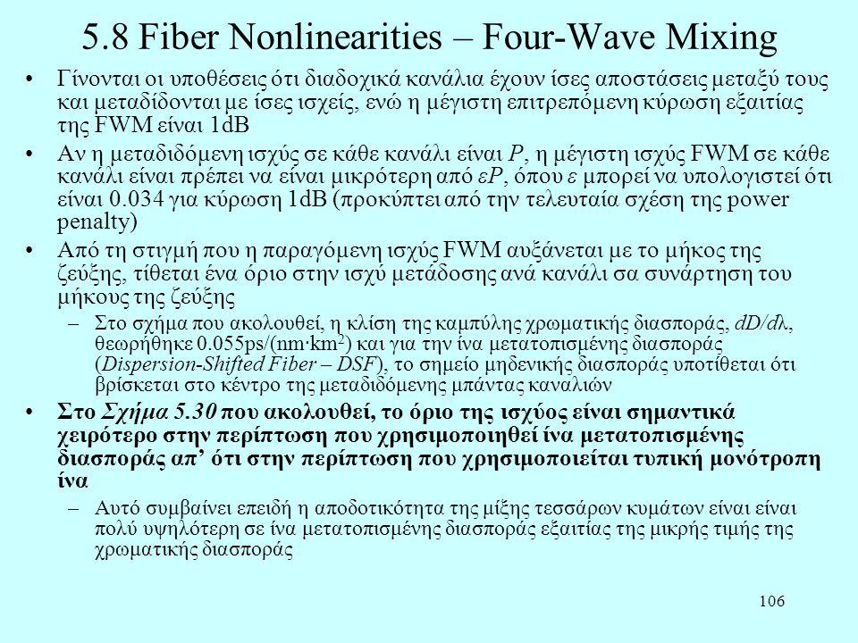 106 5.8 Fiber Nonlinearities – Four-Wave Mixing •Γίνονται οι υποθέσεις ότι διαδοχικά κανάλια έχουν ίσες αποστάσεις μεταξύ τους και μεταδίδονται με ίσες ισχείς, ενώ η μέγιστη επιτρεπόμενη κύρωση εξαιτίας της FWM είναι 1dB •Αν η μεταδιδόμενη ισχύς σε κάθε κανάλι είναι P, η μέγιστη ισχύς FWM σε κάθε κανάλι είναι πρέπει να είναι μικρότερη από εP, όπου ε μπορεί να υπολογιστεί ότι είναι 0.034 για κύρωση 1dB (προκύπτει από την τελευταία σχέση της power penalty) •Από τη στιγμή που η παραγόμενη ισχύς FWM αυξάνεται με το μήκος της ζεύξης, τίθεται ένα όριο στην ισχύ μετάδοσης ανά κανάλι σα συνάρτηση του μήκους της ζεύξης –Στο σχήμα που ακολουθεί, η κλίση της καμπύλης χρωματικής διασποράς, dD/dλ, θεωρήθηκε 0.055ps/(nm·km 2 ) και για την ίνα μετατοπισμένης διασποράς (Dispersion-Shifted Fiber – DSF), το σημείο μηδενικής διασποράς υποτίθεται ότι βρίσκεται στο κέντρο της μεταδιδόμενης μπάντας καναλιών •Στο Σχήμα 5.30 που ακολουθεί, το όριο της ισχύος είναι σημαντικά χειρότερο στην περίπτωση που χρησιμοποιηθεί ίνα μετατοπισμένης διασποράς απ' ότι στην περίπτωση που χρησιμοποιείται τυπική μονότροπη ίνα –Αυτό συμβαίνει επειδή η αποδοτικότητα της μίξης τεσσάρων κυμάτων είναι είναι πολύ υψηλότερη σε ίνα μετατοπισμένης διασποράς εξαιτίας της μικρής τιμής της χρωματικής διασποράς