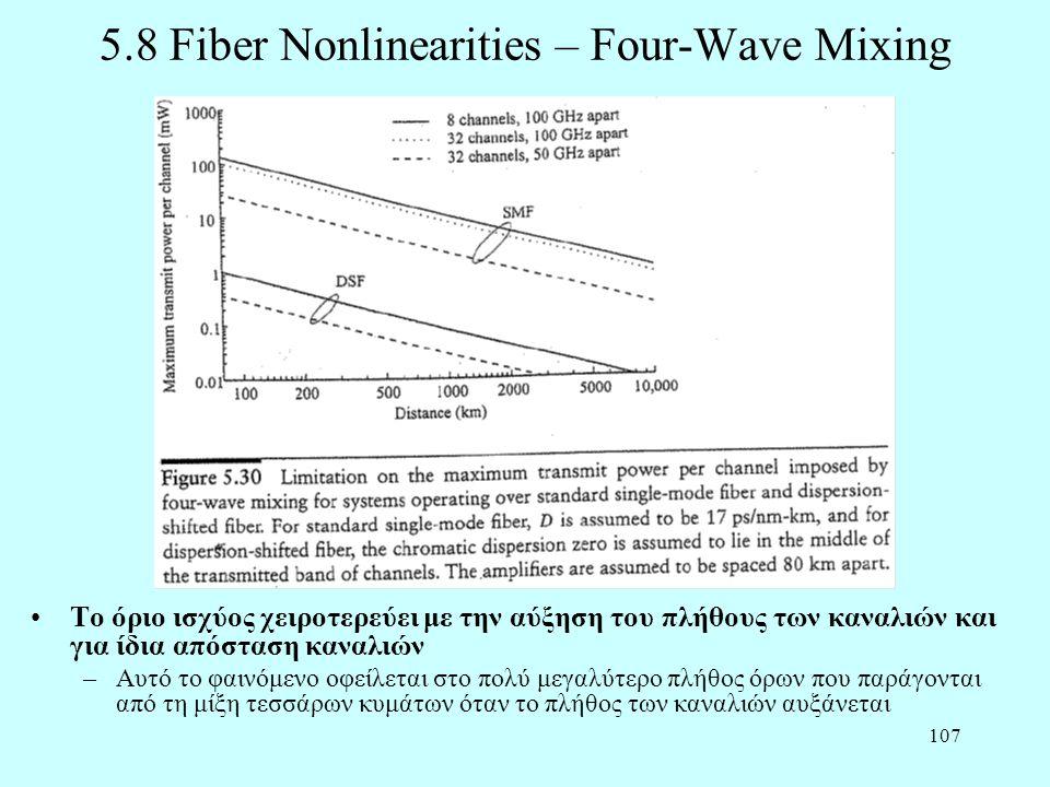 107 5.8 Fiber Nonlinearities – Four-Wave Mixing •Το όριο ισχύος χειροτερεύει με την αύξηση του πλήθους των καναλιών και για ίδια απόσταση καναλιών –Αυτό το φαινόμενο οφείλεται στο πολύ μεγαλύτερο πλήθος όρων που παράγονται από τη μίξη τεσσάρων κυμάτων όταν το πλήθος των καναλιών αυξάνεται