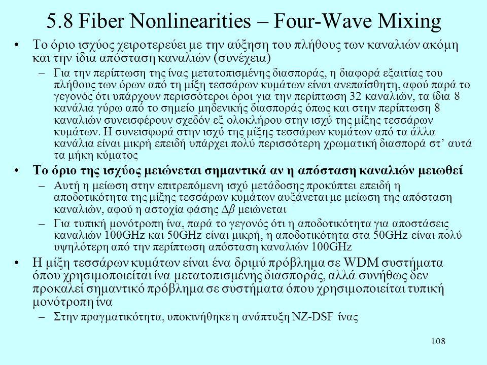 108 5.8 Fiber Nonlinearities – Four-Wave Mixing •Το όριο ισχύος χειροτερεύει με την αύξηση του πλήθους των καναλιών ακόμη και την ίδια απόσταση καναλιών (συνέχεια) –Για την περίπτωση της ίνας μετατοπισμένης διασποράς, η διαφορά εξαιτίας του πλήθους των όρων από τη μίξη τεσσάρων κυμάτων είναι ανεπαίσθητη, αφού παρά το γεγονός ότι υπάρχουν περισσότεροι όροι για την περίπτωση 32 καναλιών, τα ίδια 8 κανάλια γύρω από το σημείο μηδενικής διασποράς όπως και στην περίπτωση 8 καναλιών συνεισφέρουν σχεδόν εξ ολοκλήρου στην ισχύ της μίξης τεσσάρων κυμάτων.