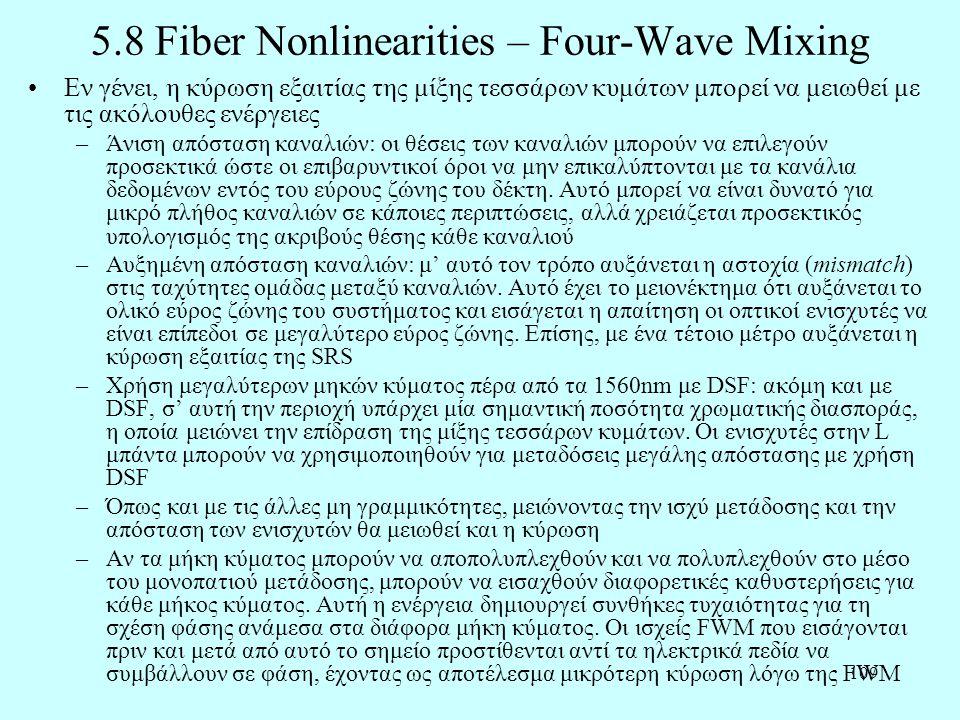 109 5.8 Fiber Nonlinearities – Four-Wave Mixing •Εν γένει, η κύρωση εξαιτίας της μίξης τεσσάρων κυμάτων μπορεί να μειωθεί με τις ακόλουθες ενέργειες –Άνιση απόσταση καναλιών: οι θέσεις των καναλιών μπορούν να επιλεγούν προσεκτικά ώστε οι επιβαρυντικοί όροι να μην επικαλύπτονται με τα κανάλια δεδομένων εντός του εύρους ζώνης του δέκτη.