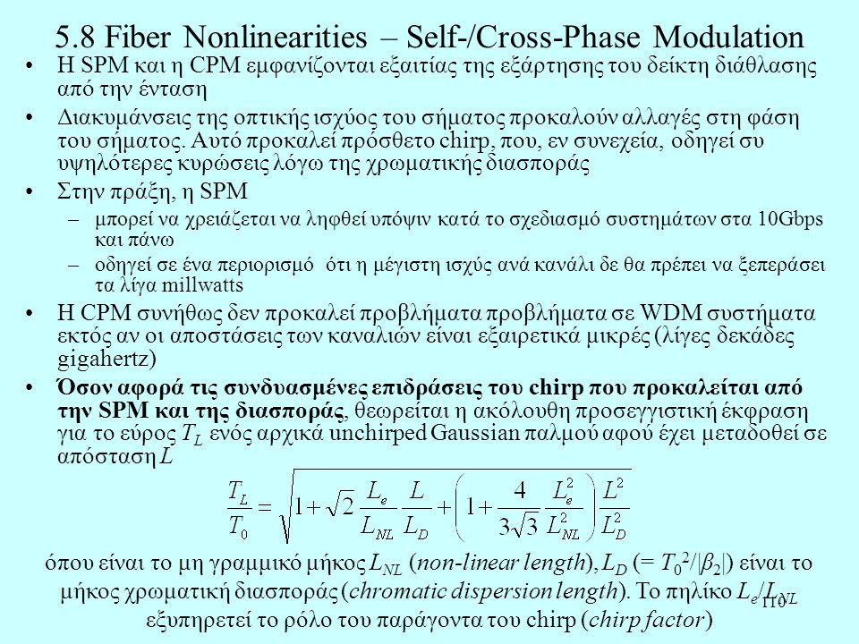 110 5.8 Fiber Nonlinearities – Self-/Cross-Phase Modulation •Η SPM και η CPM εμφανίζονται εξαιτίας της εξάρτησης του δείκτη διάθλασης από την ένταση •Διακυμάνσεις της οπτικής ισχύος του σήματος προκαλούν αλλαγές στη φάση του σήματος.