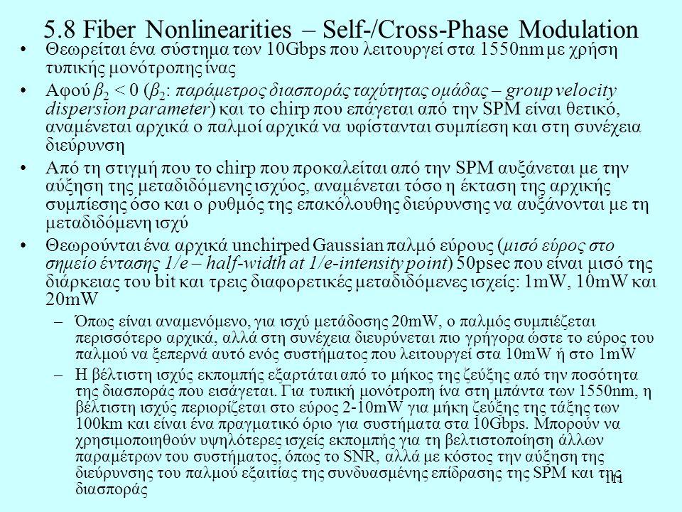 111 5.8 Fiber Nonlinearities – Self-/Cross-Phase Modulation •Θεωρείται ένα σύστημα των 10Gbps που λειτουργεί στα 1550nm με χρήση τυπικής μονότροπης ίνας •Αφού β 2 < 0 (β 2 : παράμετρος διασποράς ταχύτητας ομάδας – group velocity dispersion parameter) και το chirp που επάγεται από την SPM είναι θετικό, αναμένεται αρχικά ο παλμοί αρχικά να υφίστανται συμπίεση και στη συνέχεια διεύρυνση •Από τη στιγμή που το chirp που προκαλείται από την SPM αυξάνεται με την αύξηση της μεταδιδόμενης ισχύος, αναμένεται τόσο η έκταση της αρχικής συμπίεσης όσο και ο ρυθμός της επακόλουθης διεύρυνσης να αυξάνονται με τη μεταδιδόμενη ισχύ •Θεωρούνται ένα αρχικά unchirped Gaussian παλμό εύρους (μισό εύρος στο σημείο έντασης 1/e – half-width at 1/e-intensity point) 50psec που είναι μισό της διάρκειας του bit και τρεις διαφορετικές μεταδιδόμενες ισχείς: 1mW, 10mW και 20mW –Όπως είναι αναμενόμενο, για ισχύ μετάδοσης 20mW, ο παλμός συμπιέζεται περισσότερο αρχικά, αλλά στη συνέχεια διευρύνεται πιο γρήγορα ώστε το εύρος του παλμού να ξεπερνά αυτό ενός συστήματος που λειτουργεί στα 10mW ή στο 1mW –Η βέλτιστη ισχύς εκπομπής εξαρτάται από το μήκος της ζεύξης από την ποσότητα της διασποράς που εισάγεται.
