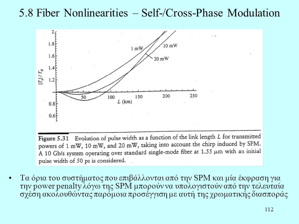 112 5.8 Fiber Nonlinearities – Self-/Cross-Phase Modulation •Τα όρια του συστήματος που επιβάλλονται από την SPM και μία έκφραση για την power penalty λόγω της SPM μπορούν να υπολογιστούν από την τελευταία σχέση ακολουθώντας παρόμοια προσέγγιση με αυτή της χρωματικής διασποράς