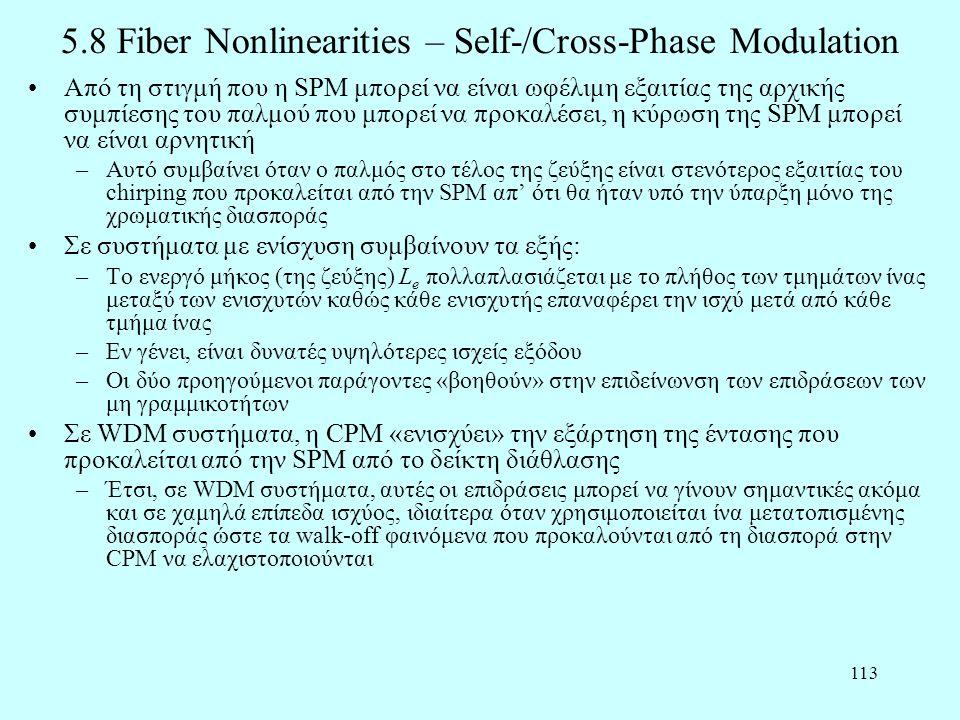 113 5.8 Fiber Nonlinearities – Self-/Cross-Phase Modulation •Από τη στιγμή που η SPM μπορεί να είναι ωφέλιμη εξαιτίας της αρχικής συμπίεσης του παλμού που μπορεί να προκαλέσει, η κύρωση της SPM μπορεί να είναι αρνητική –Αυτό συμβαίνει όταν ο παλμός στο τέλος της ζεύξης είναι στενότερος εξαιτίας του chirping που προκαλείται από την SPM απ' ότι θα ήταν υπό την ύπαρξη μόνο της χρωματικής διασποράς •Σε συστήματα με ενίσχυση συμβαίνουν τα εξής: –Το ενεργό μήκος (της ζεύξης) L e πολλαπλασιάζεται με το πλήθος των τμημάτων ίνας μεταξύ των ενισχυτών καθώς κάθε ενισχυτής επαναφέρει την ισχύ μετά από κάθε τμήμα ίνας –Εν γένει, είναι δυνατές υψηλότερες ισχείς εξόδου –Οι δύο προηγούμενοι παράγοντες «βοηθούν» στην επιδείνωνση των επιδράσεων των μη γραμμικοτήτων •Σε WDM συστήματα, η CPM «ενισχύει» την εξάρτηση της έντασης που προκαλείται από την SPM από το δείκτη διάθλασης –Έτσι, σε WDM συστήματα, αυτές οι επιδράσεις μπορεί να γίνουν σημαντικές ακόμα και σε χαμηλά επίπεδα ισχύος, ιδιαίτερα όταν χρησιμοποιείται ίνα μετατοπισμένης διασποράς ώστε τα walk-off φαινόμενα που προκαλούνται από τη διασπορά στην CPM να ελαχιστοποιούνται