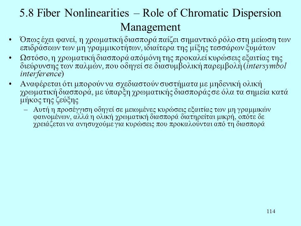 114 5.8 Fiber Nonlinearities – Role of Chromatic Dispersion Management •Όπως έχει φανεί, η χρωματική διασπορά παίζει σημαντικό ρόλο στη μείωση των επιδράσεων των μη γραμμικοτήτων, ιδιαίτερα της μίξης τεσσάρων ξυμάτων •Ωστόσο, η χρωματική διασπορά απόμόνη της προκαλεί κυρώσεις εξαιτίας της διεύρυνσης των παλμών, που οδηγεί σε διασυμβολική παρεμβολή (intersymbol interference) •Αναφέρεται ότι μπορούν να σχεδιαστούν συστήματα με μηδενική ολική χρωματική διασπορά, με ύπαρξη χρωματικής διασποράς σε όλα τα σημεία κατά μήκος της ζεύξης –Αυτή η προσέγγιση οδηγεί σε μειωμένες κυρώσεις εξαιτίας των μη γραμμικών φαινομένων, αλλά η ολική χρωματική διασπορά διατηρείται μικρή, οπότε δε χρειάζεται να ανησυχούμε για κυρώσεις που προκαλούνται από τη διασπορά