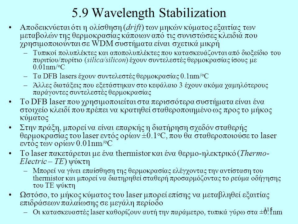 115 5.9 Wavelength Stabilization •Αποδεικνύεται ότι η ολίσθηση (drift) των μηκών κύματος εξαιτίας των μεταβολών της θερμοκρασίας κάποιων από τις συνιστώσες κλειδιά που χρησιμοποιούνται σε WDM συστήματα είναι σχετικά μικρή –Τυπικοί πολυπλέκτες και αποπολυπλέκτες που κατασκευάζονται από διοξείδιο του πυριτίου/πυρίτιο (silica/silicon) έχουν συντελεστές θερμοκρασίας ίσους με 0.01nm/ o C –Τα DFB lasers έχουν συντελεστές θερμοκρασίας 0.1nm/ o C –Άλλες διατάξεις που εξετάστηκαν στο κεφάλαιο 3 έχουν ακόμα χαμηλότερους παράγοντες συντελεστές θερμοκρασίας •Το DFB laser που χρησιμοποιείται στα περισσότερα συστήματα είναι ένα στοιχείο κλειδί που πρέπει να κρατηθεί σταθεροποιημένο ως προς το μήκος κύματος •Στην πράξη, μπορεί να είναι επαρκής η διατήρηση σχεδόν σταθερής θερμοκρασίας του laser εντός ορίων ±0.1 o C, που θα σταθεροποιούσε το laser εντός των ορίων 0.01nm/ o C •Το laser πακετάρεται με ένα thermistor και ένα θερμο-ηλεκτρικό (Thermo- Electric – TE) ψύκτη –Μπορεί να γίνει επαίσθηση της θερμοκρασίας ελέγχοντας την αντίσταση του thermistor και μπορεί να διατηρηθεί σταθερή προσαρμόζοντας το ρεύμα οδήγησης του TE ψύκτη •Ωστόσο, το μήκος κύματος του laser μπορεί επίσης να μεταβληθεί εξαιτίας επιδράσεων παλαίωσης σε μεγάλη περίοδο –Οι κατασκευαστές laser καθορίζουν αυτή την παράμετρο, τυπικά γύρω στα ±0.1nm