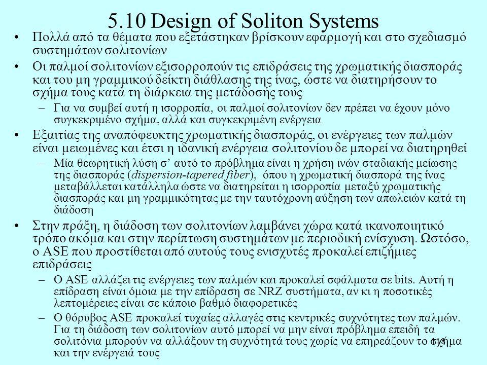 118 5.10 Design of Soliton Systems •Πολλά από τα θέματα που εξετάστηκαν βρίσκουν εφαρμογή και στο σχεδιασμό συστημάτων σολιτονίων •Οι παλμοί σολιτονίων εξισορροπούν τις επιδράσεις της χρωματικής διασποράς και του μη γραμμικού δείκτη διάθλασης της ίνας, ώστε να διατηρήσουν το σχήμα τους κατά τη διάρκεια της μετάδοσής τους –Για να συμβεί αυτή η ισορροπία, οι παλμοί σολιτονίων δεν πρέπει να έχουν μόνο συγκεκριμένο σχήμα, αλλά και συγκεκριμένη ενέργεια •Εξαιτίας της αναπόφευκτης χρωματικής διασποράς, οι ενέργειες των παλμών είναι μειωμένες και έτσι η ιδανική ενέργεια σολιτονίου δε μπορεί να διατηρηθεί –Μία θεωρητική λύση σ' αυτό το πρόβλημα είναι η χρήση ινών σταδιακής μείωσης της διασποράς (dispersion-tapered fiber), όπου η χρωματική διασπορά της ίνας μεταβάλλεται κατάλληλα ώστε να διατηρείται η ισορροπία μεταξύ χρωματικής διασποράς και μη γραμμικότητας με την ταυτόχρονη αύξηση των απωλειών κατά τη διάδοση •Στην πράξη, η διάδοση των σολιτονίων λαμβάνει χώρα κατά ικανοποιητικό τρόπο ακόμα και στην περίπτωση συστημάτων με περιοδική ενίσχυση.