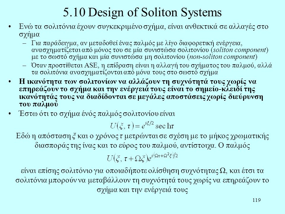 119 5.10 Design of Soliton Systems •Ενώ τα σολιτόνια έχουν συγκεκριμένο σχήμα, είναι ανθεκτικά σε αλλαγές στο σχήμα –Για παράδειγμα, αν μεταδοθεί ένας παλμός με λίγο διαφορετική ενέργεια, ανασχηματίζεται από μόνος του σε μία συνιστώσα σολιτονίου (soliton component) με το σωστό σχήμα και μία συνιστώσα μη σολιτονίου (non-soliton component) –Όταν προστίθεται ASE, η επίδραση είναι η αλλαγή του σχήματος του παλμού, αλλά τα σολιτόνια ανασχηματίζονται από μόνα τους στο σωστό σχήμα •Η ικανότητα των σολιτονίων να αλλάζουν τη συχνότητά τους χωρίς να επηρεάζουν το σχήμα και την ενέργειά τους είναι το σημείο-κλειδί της ικανότητάς τους να διαδίδονται σε μεγάλες αποστάσεις χωρίς διεύρυνση του παλμού •Έστω ότι το σχήμα ένός παλμός σολιτονίου είναι Εδώ η απόσταση ξ και ο χρόνος τ μετρώνται σε σχέση με το μήκος χρωματικής διασποράς της ίνας και το εύρος του παλμού, αντίστοιχα.