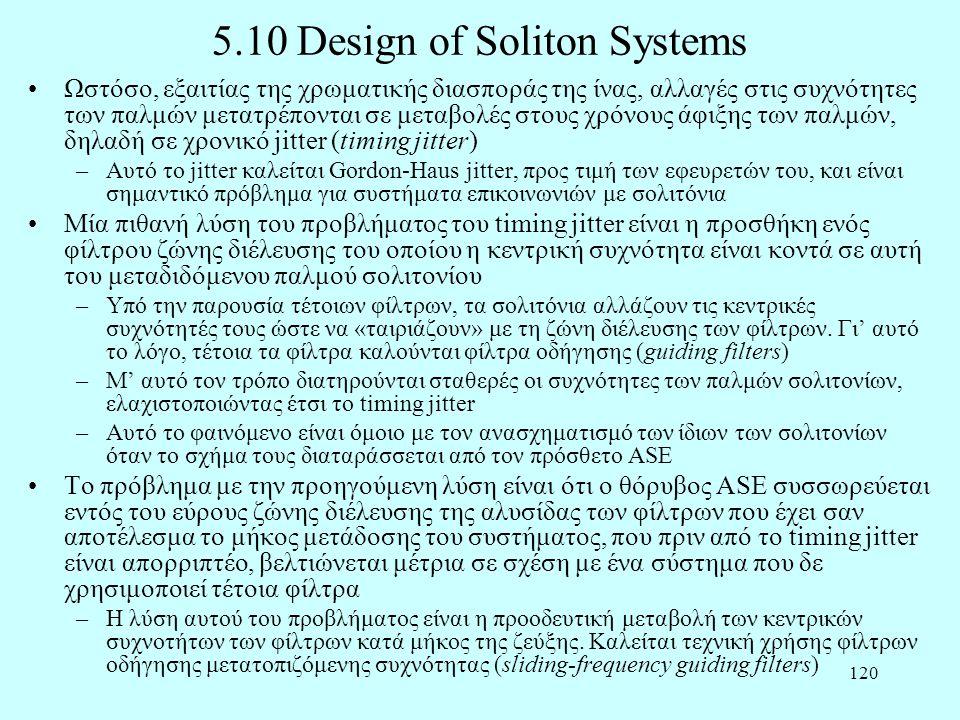 120 5.10 Design of Soliton Systems •Ωστόσο, εξαιτίας της χρωματικής διασποράς της ίνας, αλλαγές στις συχνότητες των παλμών μετατρέπονται σε μεταβολές στους χρόνους άφιξης των παλμών, δηλαδή σε χρονικό jitter (timing jitter) –Αυτό το jitter καλείται Gordon-Haus jitter, προς τιμή των εφευρετών του, και είναι σημαντικό πρόβλημα για συστήματα επικοινωνιών με σολιτόνια •Μία πιθανή λύση του προβλήματος του timing jitter είναι η προσθήκη ενός φίλτρου ζώνης διέλευσης του οποίου η κεντρική συχνότητα είναι κοντά σε αυτή του μεταδιδόμενου παλμού σολιτονίου –Υπό την παρουσία τέτοιων φίλτρων, τα σολιτόνια αλλάζουν τις κεντρικές συχνότητές τους ώστε να «ταιριάζουν» με τη ζώνη διέλευσης των φίλτρων.