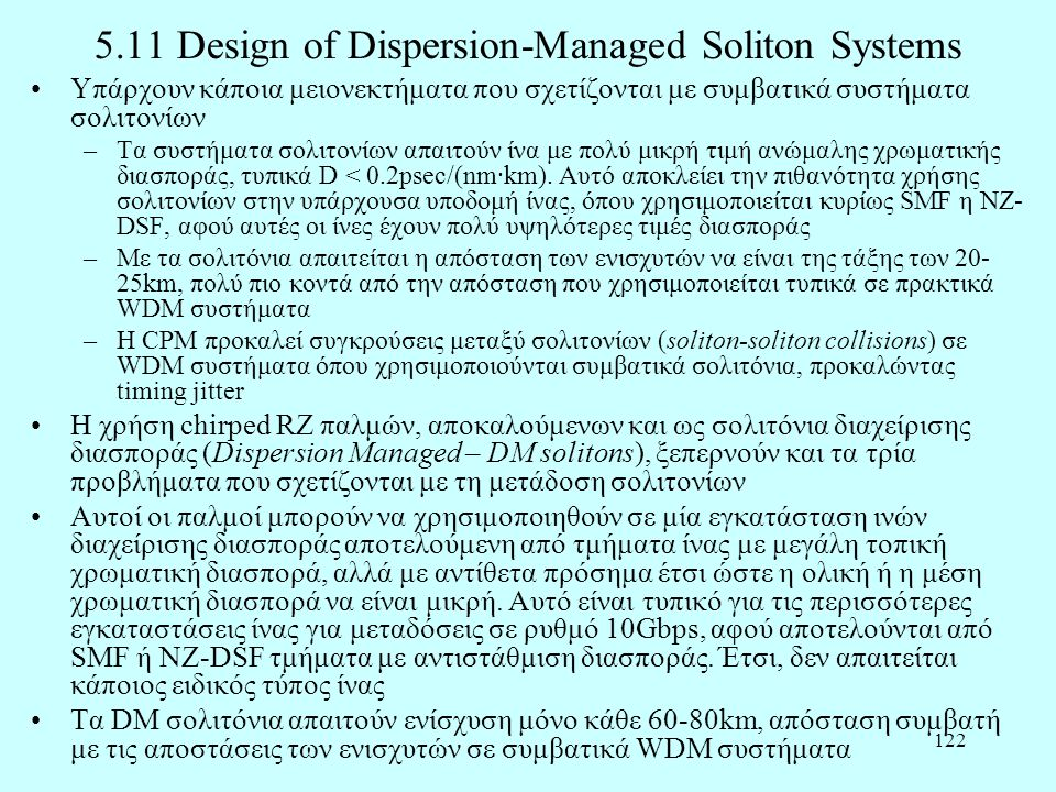 122 5.11 Design of Dispersion-Managed Soliton Systems •Υπάρχουν κάποια μειονεκτήματα που σχετίζονται με συμβατικά συστήματα σολιτονίων –Τα συστήματα σολιτονίων απαιτούν ίνα με πολύ μικρή τιμή ανώμαλης χρωματικής διασποράς, τυπικά D < 0.2psec/(nm·km).