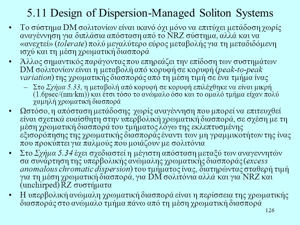 126 5.11 Design of Dispersion-Managed Soliton Systems •Το σύστημα DM σολιτονίων είναι ικανό όχι μόνο να επιτύχει μετάδοση χωρίς αναγέννηση για διπλάσια απόσταση από το NRZ σύστημα, αλλά και να «ανεχτεί» (tolerate) πολύ μεγαλύτερο εύρος μεταβολής για τη μεταδιδόμενη ισχύ και τη μέση χρωματική διασπορά •Άλλος σημαντικός παράγοντας που επηρεάζει την επίδοση των συστημάτων DM σολιτονίων είναι η μεταβολή από κορυφή σε κορυφή (peak-to-peak variation) της χρωματικής διασποράς από τη μέση τιμή σε ένα τμήμα ίνας –Στο Σχήμα 5.33, η μεταβολή από κορυφή σε κορυφή επιλέχθηκε να είναι μικρή (1.6psec/(nm·km)) και έτσι τόσο το ανώμαλο όσο και το ομαλό τμήμα είχαν πολύ χαμηλή χρωματική διασπορά •Ωστόσο, η απόσταση μετάδοσης χωρίς αναγέννηση που μπορεί να επιτευχθεί είναι σχετικά ευαίσθητη στην υπερβολική χρωματική διασπορά, σε σχέση με τη μέση χρωματική διασπορά του τμήματος λόγω της εκλεπτυσμένης εξισορόπησης της χρωματικής διασποράς έναντι των μη γραμμικοτήτων της ίνας που προκύπτει για παλμούς που μοιάζουν με σολιτόνια •Στο Σχήμα 5.34 έχει σχεδιαστεί η μέγιστη απόσταση μεταξύ των αναγεννητών σα συνάρτηση της υπερβολικής ανώμαλης χρωματικής διασποράς (excess anomalous chromatic dispersion) του τμήματος ίνας, διατηρώντας σταθερή τιμή για τη μέση χρωματική διασπορά, για DM σολιτόνια αλλά και για NRZ και (unchirped) RZ συστήματα •Η υπερβολική ανώμαλη χρωματική διασπορά είναι η περίσσεια της χρωματικής διασποράς στο ανώμαλο τμήμα πάνω από τη μέση χρωματική διασπορά