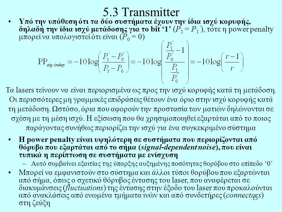 13 5.3 Transmitter •Υπό την υπόθεση ότι τα δύο συστήματα έχουν την ίδια ισχύ κορυφής, δηλαδή την ίδια ισχύ μετάδοσης για το bit '1' (P 1 = P 1 ' ), τότε η power penalty μπορεί να υπολογιστεί ότι είναι (P 0 = 0) Τα lasers τείνουν να είναι περιορισμένα ως προς την ισχύ κορυφής κατά τη μετάδοση.