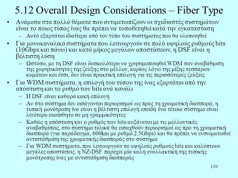 130 5.12 Overall Design Considerations – Fiber Type •Ανάμεσα στα πολλά θέματα που αντιμετωπίζουν οι σχεδιαστές συστημάτων είναι το ποιος τύπος ίνας θα πρέπει να τοποθετηθεί κατά την εγκατάσταση –Αυτό εξαρτάται ιδιαίτερα από τον τύπο του συστήματος που θα υλοποιηθεί •Για μονοκαναλικά συστήματα που λειτουργούν σε πολύ υψηλούς ρυθμούς bits (10Gbps και πάνω) και κατά μήκος μεγάλων αποστάσεων, η DSF είναι η βέλτιστη λύση –Ωστόσο, με τη DSF είναι δυσκολότερο να χρησιμοποιηθεί WDM σαν αναβάθμιση της χωρητικότητας της ζεύξης στο μέλλον, κυρίως λόγω της μίξης τεσσάρων κυμάτων και έτσι, δεν είναι πρακτική επιλογή για τις περισσότερες ζεύξεις •Για WDM συστήματα, η επιλογή του τύπου της ίνας εξαρτάται από την απόσταση και το ρυθμό των bits ανά κανάλι –Η DSF είναι καθαρά κακή επιλογή –Αν στο σύστημα δεν εισάγονται περιορισμοί ως προς τη χρωματική διασπορά, η τυπική μονότροπη ίνα είναι η βέλτιστη επιλογή επειδή ένα τέτοιο σύστημα είναι λιγότερο ευαίσθητο σε μη γραμμικότητες –Καθώς η απόσταση και ο ρυθμός των bits αυξάνεται με τις μελλοντικές αναβαθμίσεις, στο σύστημα τελικά θα εισαχθούν περιορισμοί ως προ τη χρωματική διασπορά (για παράδειγμα, 600km με ρυθμό 2.5Gbps) και θα πρέπει να ενσωματωθεί αντιστάθμιση της χρωματικής διασποράς στο σύστημα –Για WDM συστήματα, που λειτουργούν σε υψηλούς ρυθμούς bits και καλύπτουν μεγάλες αποστάσεις, η NZ-DSF παρέχει μία καλή εναλλακτική της τυπικής μονότροπης ίνας με αντιστάθμιση διασποράς