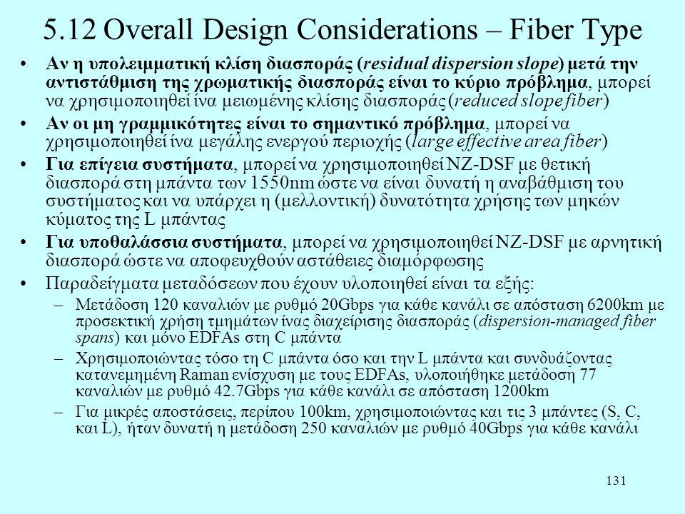 131 5.12 Overall Design Considerations – Fiber Type •Αν η υπολειμματική κλίση διασποράς (residual dispersion slope) μετά την αντιστάθμιση της χρωματικής διασποράς είναι το κύριο πρόβλημα, μπορεί να χρησιμοποιηθεί ίνα μειωμένης κλίσης διασποράς (reduced slope fiber) •Αν οι μη γραμμικότητες είναι το σημαντικό πρόβλημα, μπορεί να χρησιμοποιηθεί ίνα μεγάλης ενεργού περιοχής (large effective area fiber) •Για επίγεια συστήματα, μπορεί να χρησιμοποιηθεί NZ-DSF με θετική διασπορά στη μπάντα των 1550nm ώστε να είναι δυνατή η αναβάθμιση του συστήματος και να υπάρχει η (μελλοντική) δυνατότητα χρήσης των μηκών κύματος της L μπάντας •Για υποθαλάσσια συστήματα, μπορεί να χρησιμοποιηθεί NZ-DSF με αρνητική διασπορά ώστε να αποφευχθούν αστάθειες διαμόρφωσης •Παραδείγματα μεταδόσεων που έχουν υλοποιηθεί είναι τα εξής: –Μετάδοση 120 καναλιών με ρυθμό 20Gbps για κάθε κανάλι σε απόσταση 6200km με προσεκτική χρήση τμημάτων ίνας διαχείρισης διασποράς (dispersion-managed fiber spans) και μόνο EDFAs στη C μπάντα –Χρησιμοποιώντας τόσο τη C μπάντα όσο και την L μπάντα και συνδυάζοντας κατανεμημένη Raman ενίσχυση με τους EDFAs, υλοποιήθηκε μετάδοση 77 καναλιών με ρυθμό 42.7Gbps για κάθε κανάλι σε απόσταση 1200km –Για μικρές αποστάσεις, περίπου 100km, χρησιμοποιώντας και τις 3 μπάντες (S, C, και L), ήταν δυνατή η μετάδοση 250 καναλιών με ρυθμό 40Gbps για κάθε κανάλι
