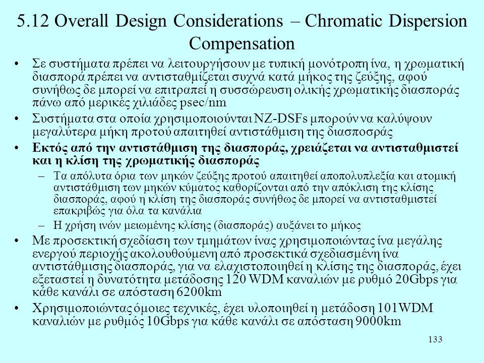 133 5.12 Overall Design Considerations – Chromatic Dispersion Compensation •Σε συστήματα πρέπει να λειτουργήσουν με τυπική μονότροπη ίνα, η χρωματική διασπορά πρέπει να αντισταθμίζεται συχνά κατά μήκος της ζεύξης, αφού συνήθως δε μπορεί να επιτραπεί η συσσώρευση ολικής χρωματικής διασποράς πάνω από μερικές χιλιάδες psec/nm •Συστήματα στα οποία χρησιμοποιούνται NZ-DSFs μπορούν να καλύψουν μεγαλύτερα μήκη προτού απαιτηθεί αντιστάθμιση της διασποσράς •Εκτός από την αντιστάθμιση της διασποράς, χρειάζεται να αντισταθμιστεί και η κλίση της χρωματικής διασποράς –Τα απόλυτα όρια των μηκών ζεύξης προτού απαιτηθεί αποπολυπλεξία και ατομική αντιστάθμιση των μηκών κύματος καθορίζονται από την απόκλιση της κλίσης διασποράς, αφού η κλίση της διασποράς συνήθως δε μπορεί να αντισταθμιστεί επακριβώς για όλα τα κανάλια –Η χρήση ινών μειωμένης κλίσης (διασποράς) αυξάνει το μήκος •Με προσεκτική σχεδίαση των τμημάτων ίνας χρησιμοποιώντας ίνα μεγάλης ενεργού περιοχής ακολουθούμενη από προσεκτικά σχεδιασμένη ίνα αντιστάθμισης διασποράς, για να ελαχιστοποιηθεί η κλίσης της διασποράς, έχει εξεταστεί η δυνατότητα μετάδοσης 120 WDM καναλιών με ρυθμό 20Gbps για κάθε κανάλι σε απόσταση 6200km •Χρησιμοποιώντας όμοιες τεχνικές, έχει υλοποιηθεί η μετάδοση 101WDM καναλιών με ρυθμός 10Gbps για κάθε κανάλι σε απόσταση 9000km