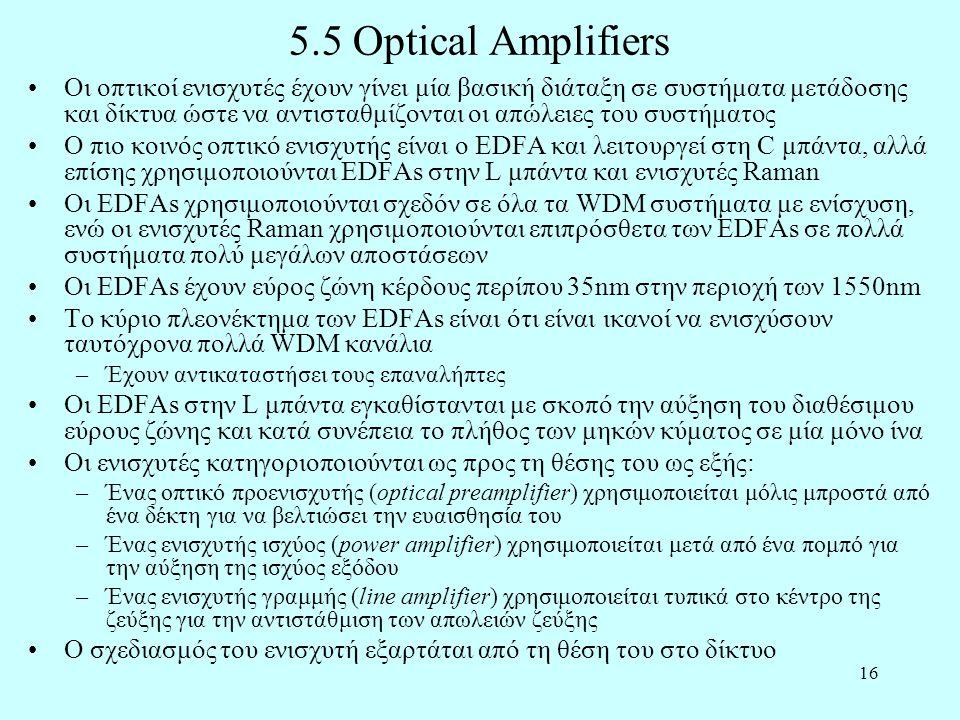 16 5.5 Optical Amplifiers •Οι οπτικοί ενισχυτές έχουν γίνει μία βασική διάταξη σε συστήματα μετάδοσης και δίκτυα ώστε να αντισταθμίζονται οι απώλειες του συστήματος •Ο πιο κοινός οπτικό ενισχυτής είναι ο EDFA και λειτουργεί στη C μπάντα, αλλά επίσης χρησιμοποιούνται EDFAs στην L μπάντα και ενισχυτές Raman •Οι EDFAs χρησιμοποιούνται σχεδόν σε όλα τα WDM συστήματα με ενίσχυση, ενώ οι ενισχυτές Raman χρησιμοποιούνται επιπρόσθετα των EDFAs σε πολλά συστήματα πολύ μεγάλων αποστάσεων •Οι EDFAs έχουν εύρος ζώνη κέρδους περίπου 35nm στην περιοχή των 1550nm •Το κύριο πλεονέκτημα των EDFAs είναι ότι είναι ικανοί να ενισχύσουν ταυτόχρονα πολλά WDM κανάλια –Έχουν αντικαταστήσει τους επαναλήπτες •Οι EDFAs στην L μπάντα εγκαθίστανται με σκοπό την αύξηση του διαθέσιμου εύρους ζώνης και κατά συνέπεια το πλήθος των μηκών κύματος σε μία μόνο ίνα •Οι ενισχυτές κατηγοριοποιούνται ως προς τη θέσης του ως εξής: –Ένας οπτικό προενισχυτής (optical preamplifier) χρησιμοποιείται μόλις μπροστά από ένα δέκτη για να βελτιώσει την ευαισθησία του –Ένας ενισχυτής ισχύος (power amplifier) χρησιμοποιείται μετά από ένα πομπό για την αύξηση της ισχύος εξόδου –Ένας ενισχυτής γραμμής (line amplifier) χρησιμοποιείται τυπικά στο κέντρο της ζεύξης για την αντιστάθμιση των απωλειών ζεύξης •Ο σχεδιασμός του ενισχυτή εξαρτάται από τη θέση του στο δίκτυο