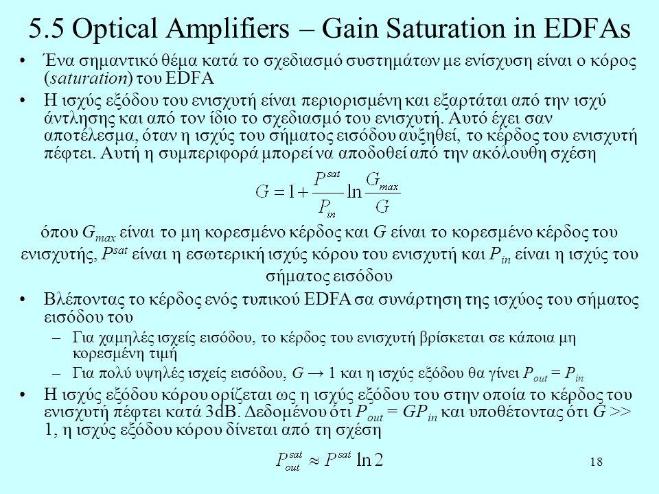 18 5.5 Optical Amplifiers – Gain Saturation in EDFAs •Ένα σημαντικό θέμα κατά το σχεδιασμό συστημάτων με ενίσχυση είναι ο κόρος (saturation) του EDFA •Η ισχύς εξόδου του ενισχυτή είναι περιορισμένη και εξαρτάται από την ισχύ άντλησης και από τον ίδιο το σχεδιασμό του ενισχυτή.