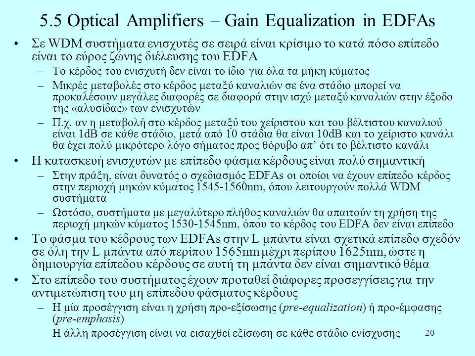 20 5.5 Optical Amplifiers – Gain Equalization in EDFAs •Σε WDM συστήματα ενισχυτές σε σειρά είναι κρίσιμο το κατά πόσο επίπεδο είναι το εύρος ζώνης διέλευσης του EDFA –Το κέρδος του ενισχυτή δεν είναι το ίδιο για όλα τα μήκη κύματος –Μικρές μεταβολές στο κέρδος μεταξύ καναλιών σε ένα στάδιο μπορεί να προκαλέσουν μεγάλες διαφορές σε διαφορά στην ισχύ μεταξύ καναλιών στην έξοδο της «αλυσίδας» των ενισχυτών –Π.χ.