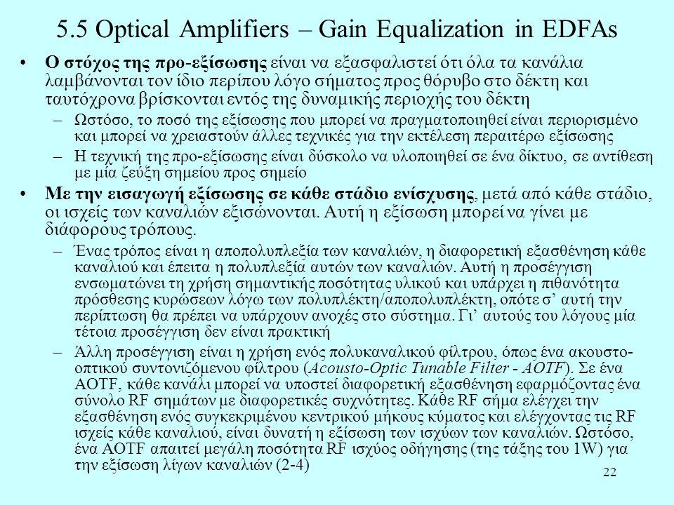 22 5.5 Optical Amplifiers – Gain Equalization in EDFAs •Ο στόχος της προ-εξίσωσης είναι να εξασφαλιστεί ότι όλα τα κανάλια λαμβάνονται τον ίδιο περίπου λόγο σήματος προς θόρυβο στο δέκτη και ταυτόχρονα βρίσκονται εντός της δυναμικής περιοχής του δέκτη –Ωστόσο, το ποσό της εξίσωσης που μπορεί να πραγματοποιηθεί είναι περιορισμένο και μπορεί να χρειαστούν άλλες τεχνικές για την εκτέλεση περαιτέρω εξίσωσης –Η τεχνική της προ-εξίσωσης είναι δύσκολο να υλοποιηθεί σε ένα δίκτυο, σε αντίθεση με μία ζεύξη σημείου προς σημείο •Με την εισαγωγή εξίσωσης σε κάθε στάδιο ενίσχυσης, μετά από κάθε στάδιο, οι ισχείς των καναλιών εξισώνονται.