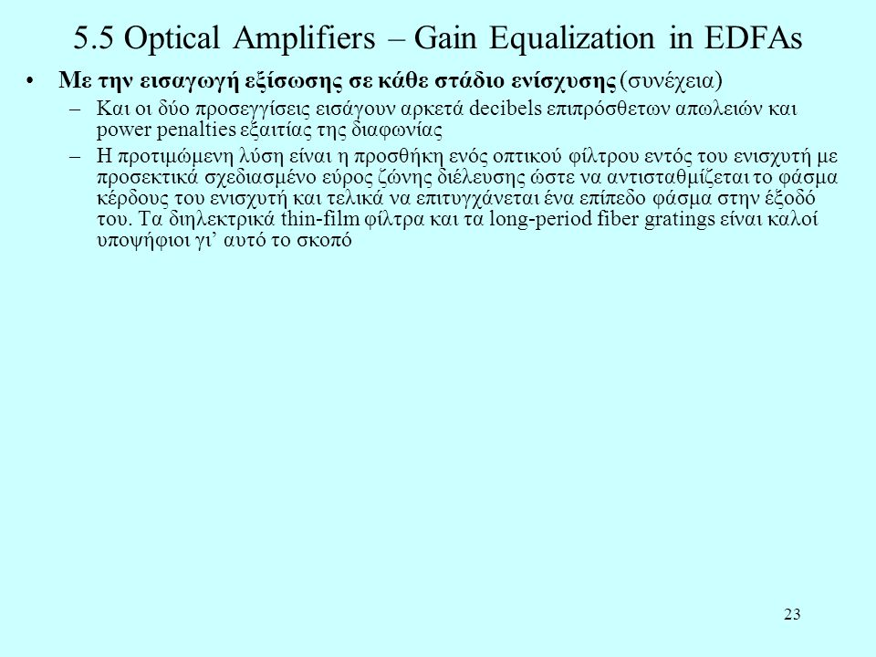 23 5.5 Optical Amplifiers – Gain Equalization in EDFAs •Με την εισαγωγή εξίσωσης σε κάθε στάδιο ενίσχυσης (συνέχεια) –Και οι δύο προσεγγίσεις εισάγουν αρκετά decibels επιπρόσθετων απωλειών και power penalties εξαιτίας της διαφωνίας –Η προτιμώμενη λύση είναι η προσθήκη ενός οπτικού φίλτρου εντός του ενισχυτή με προσεκτικά σχεδιασμένο εύρος ζώνης διέλευσης ώστε να αντισταθμίζεται το φάσμα κέρδους του ενισχυτή και τελικά να επιτυγχάνεται ένα επίπεδο φάσμα στην έξοδό του.