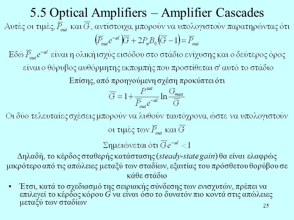 25 5.5 Optical Amplifiers – Amplifier Cascades •Έτσι, κατά το σχεδιασμό της σειριακής σύνδεσης των ενισχυτών, πρέπει να επιλεγεί το κέρδος κόρου G να είναι όσο το δυνατόν πιο κοντά στις απώλειες μεταξύ των σταδίων Επίσης, από προηγούμενη σχέση προκύπτει ότι Δηλαδή, το κέρδος σταθερής κατάστασης (steady-state gain) θα είναι ελαφρώς μικρότερο από τις απώλειες μεταξύ των σταδίων, εξαιτίας του πρόσθετου θορύβου σε κάθε στάδιο