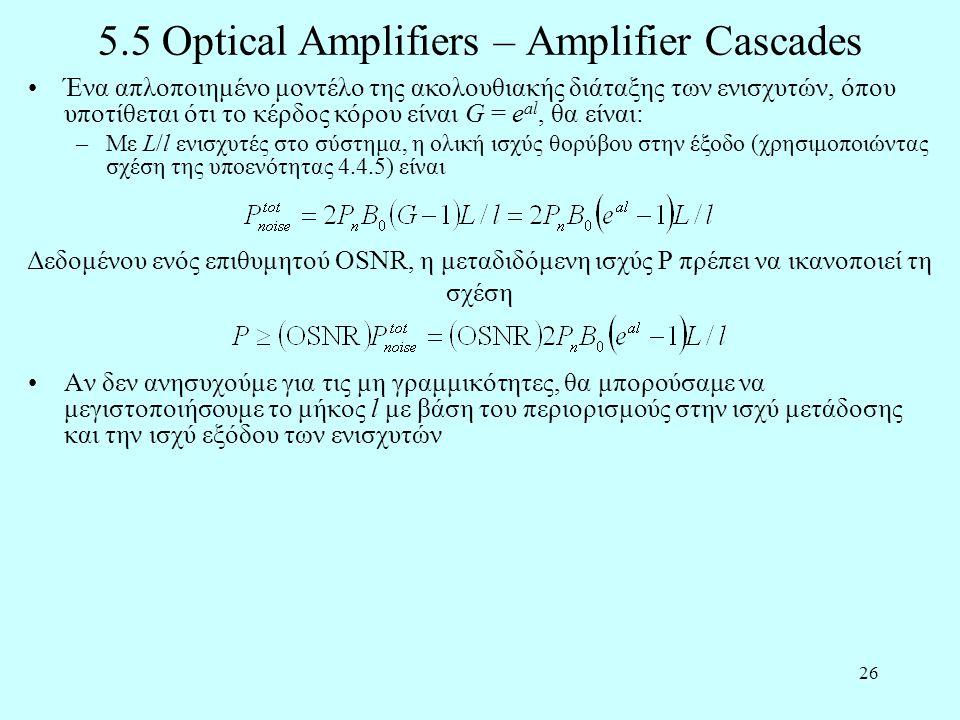 26 5.5 Optical Amplifiers – Amplifier Cascades •Αν δεν ανησυχούμε για τις μη γραμμικότητες, θα μπορούσαμε να μεγιστοποιήσουμε το μήκος l με βάση του περιορισμούς στην ισχύ μετάδοσης και την ισχύ εξόδου των ενισχυτών Δεδομένου ενός επιθυμητού OSNR, η μεταδιδόμενη ισχύς P πρέπει να ικανοποιεί τη σχέση •Ένα απλοποιημένο μοντέλο της ακολουθιακής διάταξης των ενισχυτών, όπου υποτίθεται ότι το κέρδος κόρου είναι G = e al, θα είναι: –Με L/l ενισχυτές στο σύστημα, η ολική ισχύς θορύβου στην έξοδο (χρησιμοποιώντας σχέση της υποενότητας 4.4.5) είναι