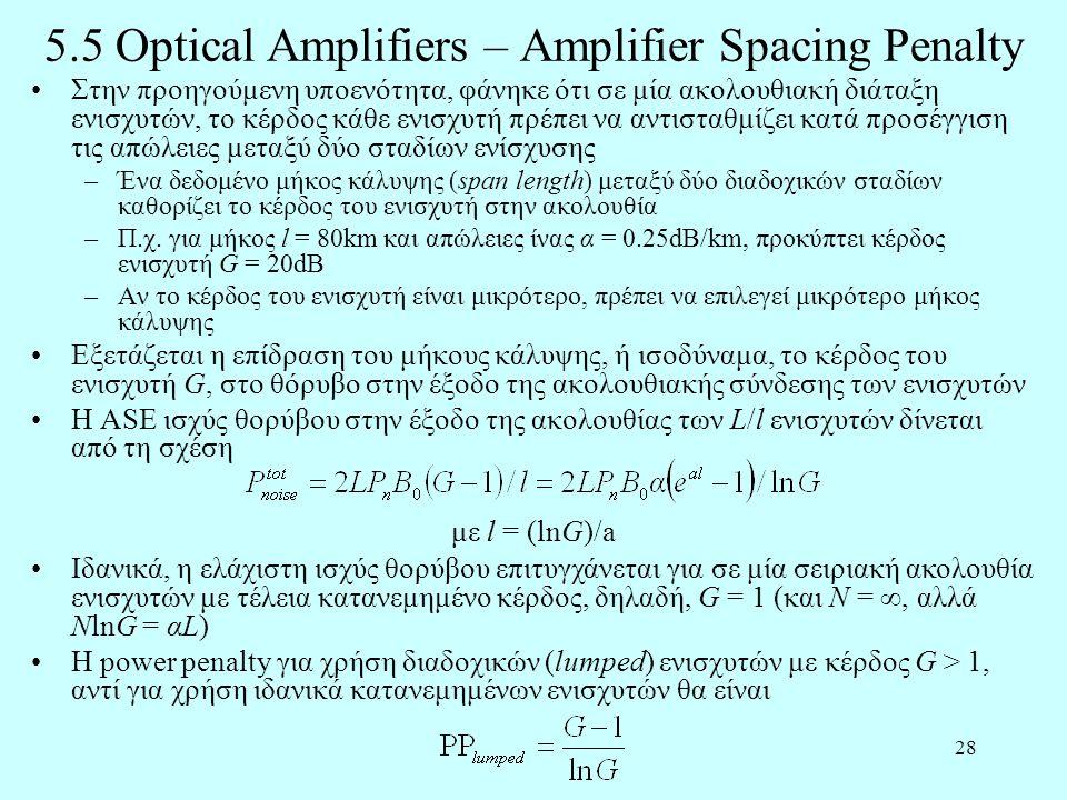 28 5.5 Optical Amplifiers – Amplifier Spacing Penalty •Στην προηγούμενη υποενότητα, φάνηκε ότι σε μία ακολουθιακή διάταξη ενισχυτών, το κέρδος κάθε ενισχυτή πρέπει να αντισταθμίζει κατά προσέγγιση τις απώλειες μεταξύ δύο σταδίων ενίσχυσης –Ένα δεδομένο μήκος κάλυψης (span length) μεταξύ δύο διαδοχικών σταδίων καθορίζει το κέρδος του ενισχυτή στην ακολουθία –Π.χ.