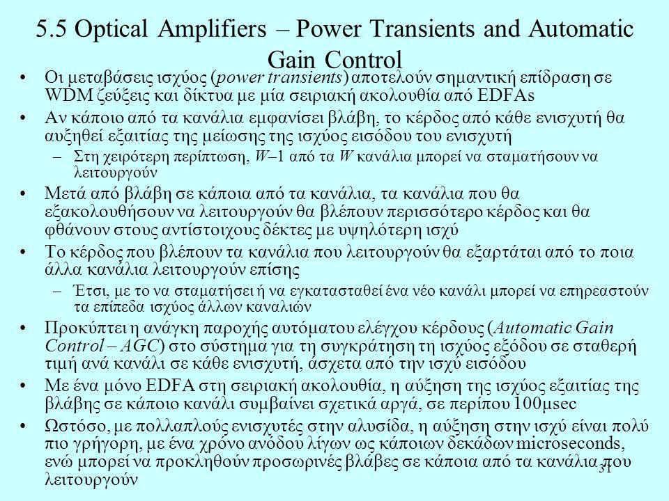 31 5.5 Optical Amplifiers – Power Transients and Automatic Gain Control •Οι μεταβάσεις ισχύος (power transients) αποτελούν σημαντική επίδραση σε WDM ζεύξεις και δίκτυα με μία σειριακή ακολουθία από EDFAs •Αν κάποιο από τα κανάλια εμφανίσει βλάβη, το κέρδος από κάθε ενισχυτή θα αυξηθεί εξαιτίας της μείωσης της ισχύος εισόδου του ενισχυτή –Στη χειρότερη περίπτωση, W–1 από τα W κανάλια μπορεί να σταματήσουν να λειτουργούν •Μετά από βλάβη σε κάποια από τα κανάλια, τα κανάλια που θα εξακολουθήσουν να λειτουργούν θα βλέπουν περισσότερο κέρδος και θα φθάνουν στους αντίστοιχους δέκτες με υψηλότερη ισχύ •Το κέρδος που βλέπουν τα κανάλια που λειτουργούν θα εξαρτάται από το ποια άλλα κανάλια λειτουργούν επίσης –Έτσι, με το να σταματήσει ή να εγκατασταθεί ένα νέο κανάλι μπορεί να επηρεαστούν τα επίπεδα ισχύος άλλων καναλιών •Προκύπτει η ανάγκη παροχής αυτόματου ελέγχου κέρδους (Automatic Gain Control – AGC) στο σύστημα για τη συγκράτηση τη ισχύος εξόδου σε σταθερή τιμή ανά κανάλι σε κάθε ενισχυτή, άσχετα από την ισχύ εισόδου •Με ένα μόνο EDFA στη σειριακή ακολουθία, η αύξηση της ισχύος εξαιτίας της βλάβης σε κάποιο κανάλι συμβαίνει σχετικά αργά, σε περίπου 100μsec •Ωστόσο, με πολλαπλούς ενισχυτές στην αλυσίδα, η αύξηση στην ισχύ είναι πολύ πιο γρήγορη, με ένα χρόνο ανόδου λίγων ως κάποιων δεκάδων microseconds, ενώ μπορεί να προκληθούν προσωρινές βλάβες σε κάποια από τα κανάλια που λειτουργούν