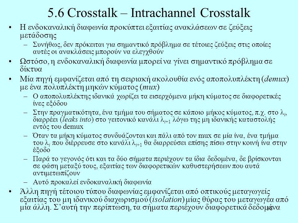 38 5.6 Crosstalk – Intrachannel Crosstalk •H ενδοκαναλική διαφωνία προκύπτει εξαιτίας ανακλάσεων σε ζεύξεις μετάδοσης –Συνήθως, δεν πρόκειται για σημαντικό πρόβλημα σε τέτοιες ζεύξεις στις οποίες αυτές οι ανακλάσεις μπορούν να ελεγχθούν •Ωστόσο, η ενδοκαναλική διαφωνία μπορεί να γίνει σημαντικό πρόβλημα σε δίκτυα •Μία πηγή εμφανίζεται από τη σειριακή ακολουθία ενός αποπολυπλέκτη (demux) με ένα πολυπλέκτη μηκών κύματος (mux) –Ο αποπολυπλέκτης ιδανικά χωρίζει τα εισερχόμενα μήκη κύματος σε διαφορετικές ίνες εξόδου –Στην πραγματικότητα, ένα τμήμα του σήματος σε κάποιο μήκος κύματος, π.χ.