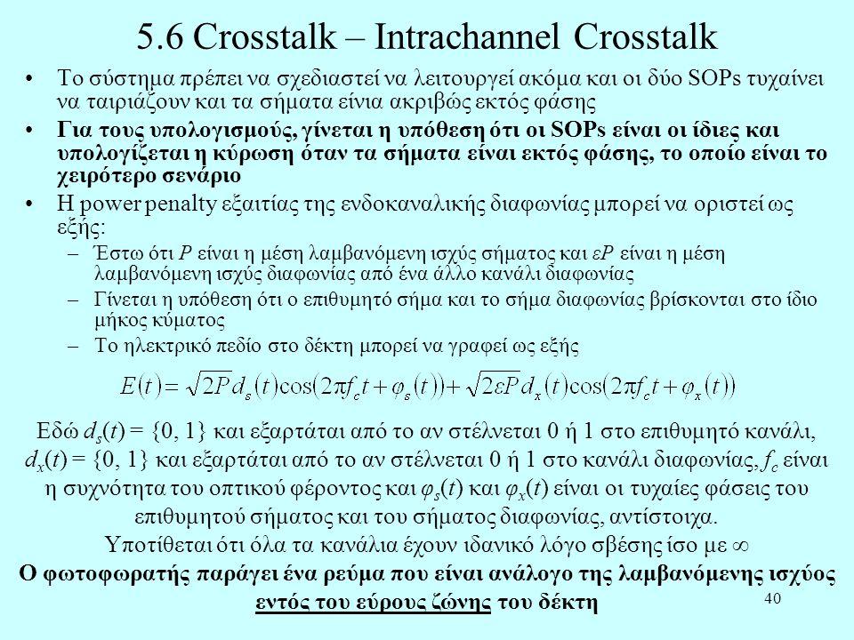 40 5.6 Crosstalk – Intrachannel Crosstalk •Το σύστημα πρέπει να σχεδιαστεί να λειτουργεί ακόμα και οι δύο SOPs τυχαίνει να ταιριάζουν και τα σήματα είνια ακριβώς εκτός φάσης •Για τους υπολογισμούς, γίνεται η υπόθεση ότι οι SOPs είναι οι ίδιες και υπολογίζεται η κύρωση όταν τα σήματα είναι εκτός φάσης, το οποίο είναι το χειρότερο σενάριο •Η power penalty εξαιτίας της ενδοκαναλικής διαφωνίας μπορεί να οριστεί ως εξής: –Έστω ότι P είναι η μέση λαμβανόμενη ισχύς σήματος και εP είναι η μέση λαμβανόμενη ισχύς διαφωνίας από ένα άλλο κανάλι διαφωνίας –Γίνεται η υπόθεση ότι ο επιθυμητό σήμα και το σήμα διαφωνίας βρίσκονται στο ίδιο μήκος κύματος –Το ηλεκτρικό πεδίο στο δέκτη μπορεί να γραφεί ως εξής Εδώ d s (t) = {0, 1} και εξαρτάται από το αν στέλνεται 0 ή 1 στο επιθυμητό κανάλι, d x (t) = {0, 1} και εξαρτάται από το αν στέλνεται 0 ή 1 στο κανάλι διαφωνίας, f c είναι η συχνότητα του οπτικού φέροντος και φ s (t) και φ x (t) είναι οι τυχαίες φάσεις του επιθυμητού σήματος και του σήματος διαφωνίας, αντίστοιχα.