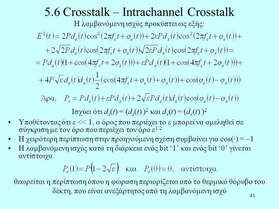 41 5.6 Crosstalk – Intrachannel Crosstalk •Υποθέτοντας ότι ε << 1, ο όρος που περιέχει το ε μπορεί να αμεληθεί σε σύγκριση με τον όρο που περιέχει τον όρο ε 1/2 •H χειρότερη περίπτωση στην προηγούμενη σχέση συμβαίνει για cos(·) = –1 •Η λαμβανόμενη ισχύς κατά τη διάρκεια ενός bit '1' και ενός bit '0' γίνεται αντίστοιχα Η λαμβανόμενη ισχύς προκύπτει ως εξής: Ισχύει ότι d s (t) = (d s (t) ) 2 και d x (t) = (d x (t) ) 2 θεωρείται η περίπτωση όπου η φώραση περιορίζεται από το θερμικό θόρυβο του δέκτη, που είναι ανεξάρτητος από τη λαμβανόμενη ισχύ