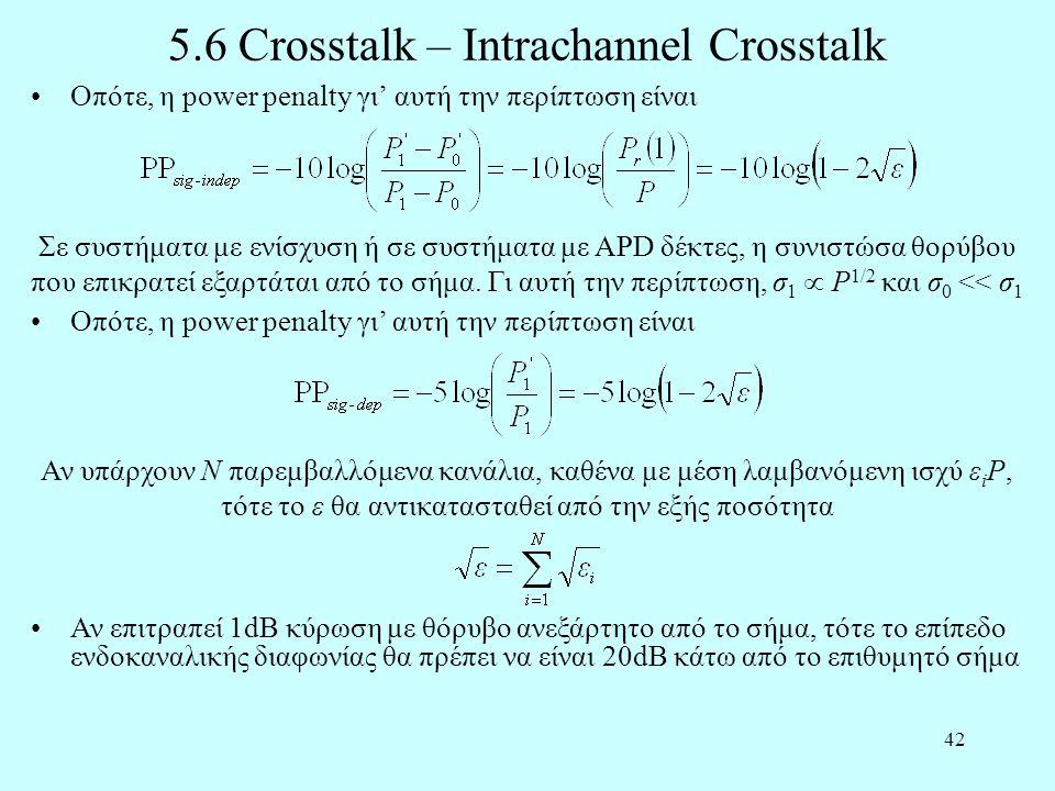 42 5.6 Crosstalk – Intrachannel Crosstalk •Οπότε, η power penalty γι' αυτή την περίπτωση είναι Σε συστήματα με ενίσχυση ή σε συστήματα με APD δέκτες, η συνιστώσα θορύβου που επικρατεί εξαρτάται από το σήμα.