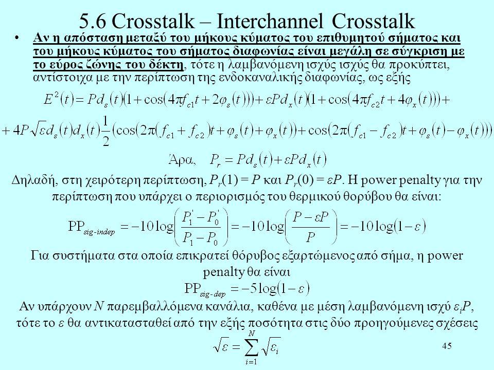 45 5.6 Crosstalk – Interchannel Crosstalk •Αν η απόσταση μεταξύ του μήκους κύματος του επιθυμητού σήματος και του μήκους κύματος του σήματος διαφωνίας είναι μεγάλη σε σύγκριση με το εύρος ζώνης του δέκτη, τότε η λαμβανόμενη ισχύς ισχύς θα προκύπτει, αντίστοιχα με την περίπτωση της ενδοκαναλικής διαφωνίας, ως εξής Δηλαδή, στη χειρότερη περίπτωση, P r (1) = P και P r (0) = εP.