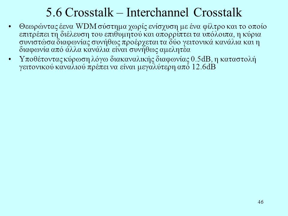 46 5.6 Crosstalk – Interchannel Crosstalk •Θεωρώντας έενα WDM σύστημα χωρίς ενίσχυση με ένα φίλτρο και το οποίο επιτρέπει τη διέλευση του επιθυμητού και απορρίπτει τα υπόλοιπα, η κύρια συνιστώσα διαφωνίας συνήθως προέρχεται τα δύο γειτονικά κανάλια και η διαφωνία από άλλα κανάλια είναι συνήθως αμελητέα •Υποθέτοντας κύρωση λόγω διακαναλικής διαφωνίας 0.5dB, η καταστολή γειτονικού καναλιού πρέπει να είναι μεγαλύτερη από 12.6dB