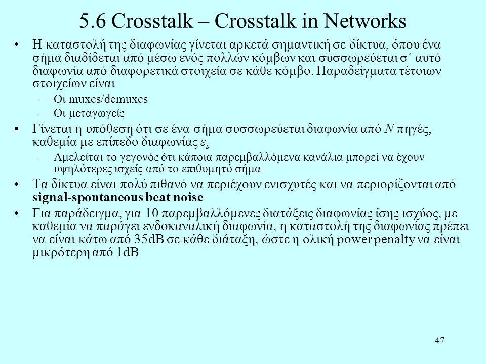 47 5.6 Crosstalk – Crosstalk in Networks •Η καταστολή της διαφωνίας γίνεται αρκετά σημαντική σε δίκτυα, όπου ένα σήμα διαδίδεται από μέσω ενός πολλών κόμβων και συσσωρεύεται σ΄ αυτό διαφωνία από διαφορετικά στοιχεία σε κάθε κόμβο.